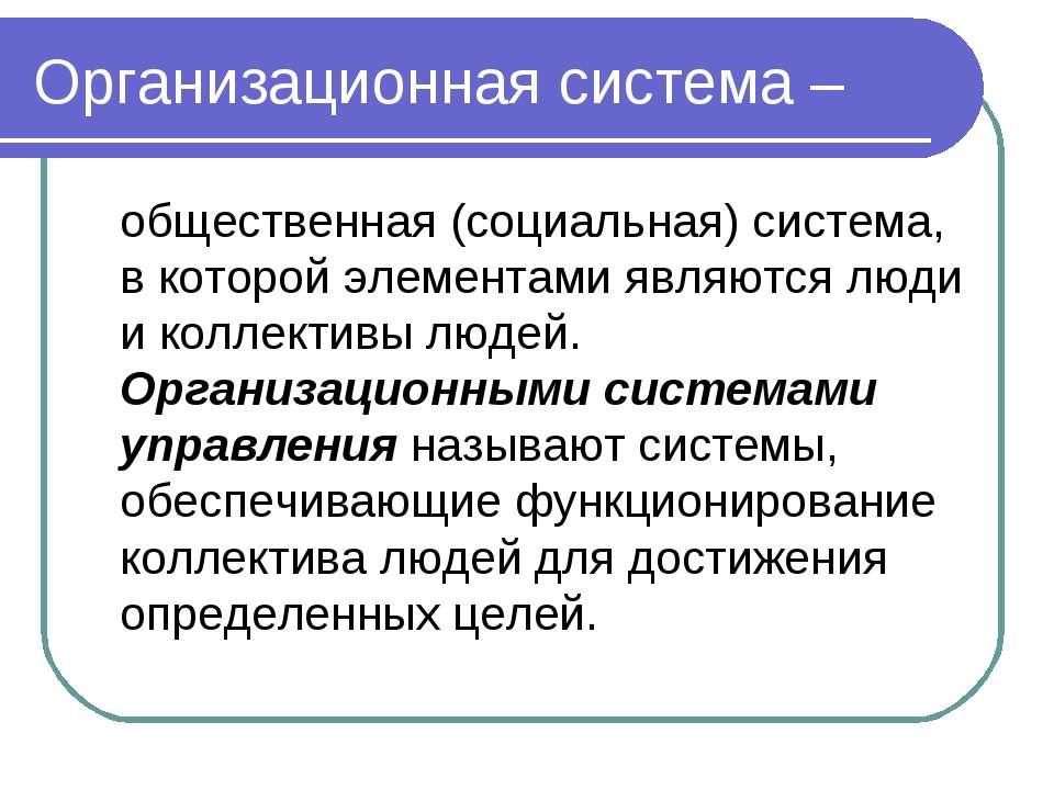 Организационная система – общественная (социальная) система, в которой элемен...