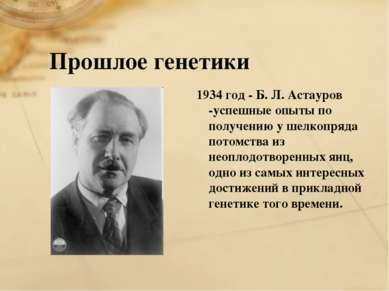 Прошлое генетики 1934 год - Б. Л. Астауров -успешные опыты по получению у шел...