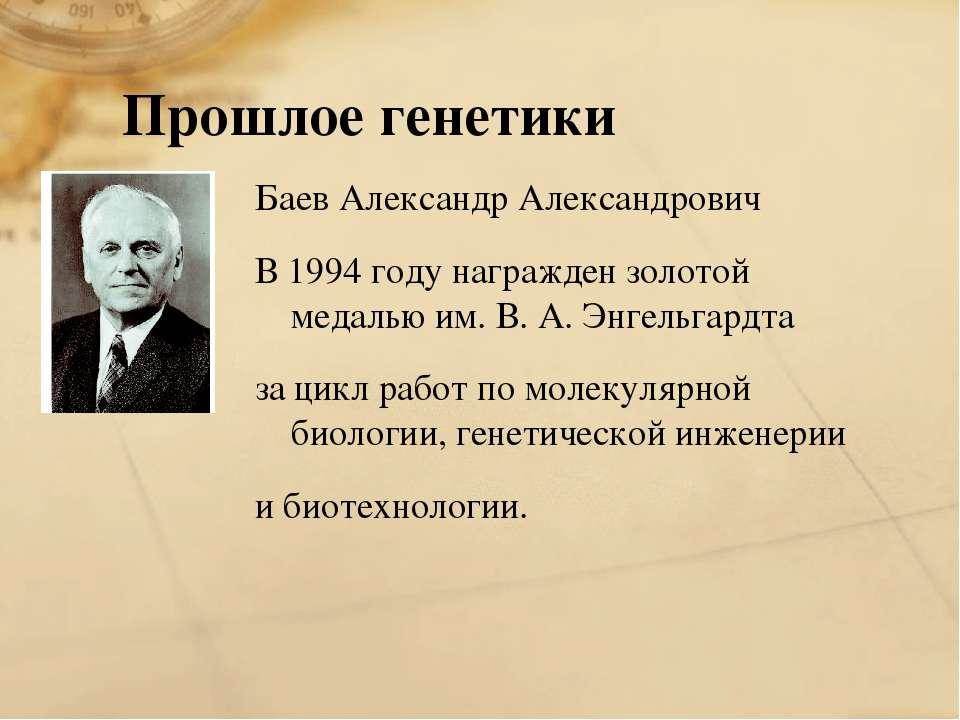 Прошлое генетики Баев Александр Александрович В 1994 году награжден золотой м...