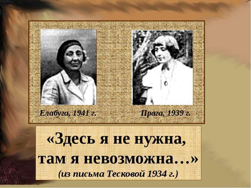 Елабуга, 1941 г. Прага, 1939 г. «Здесь я не нужна, там я невозможна…» (из пис...