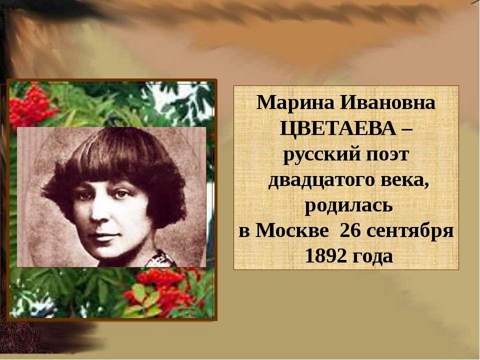 Марина Ивановна ЦВЕТАЕВА – русский поэт двадцатого века, родилась в Москве 26...