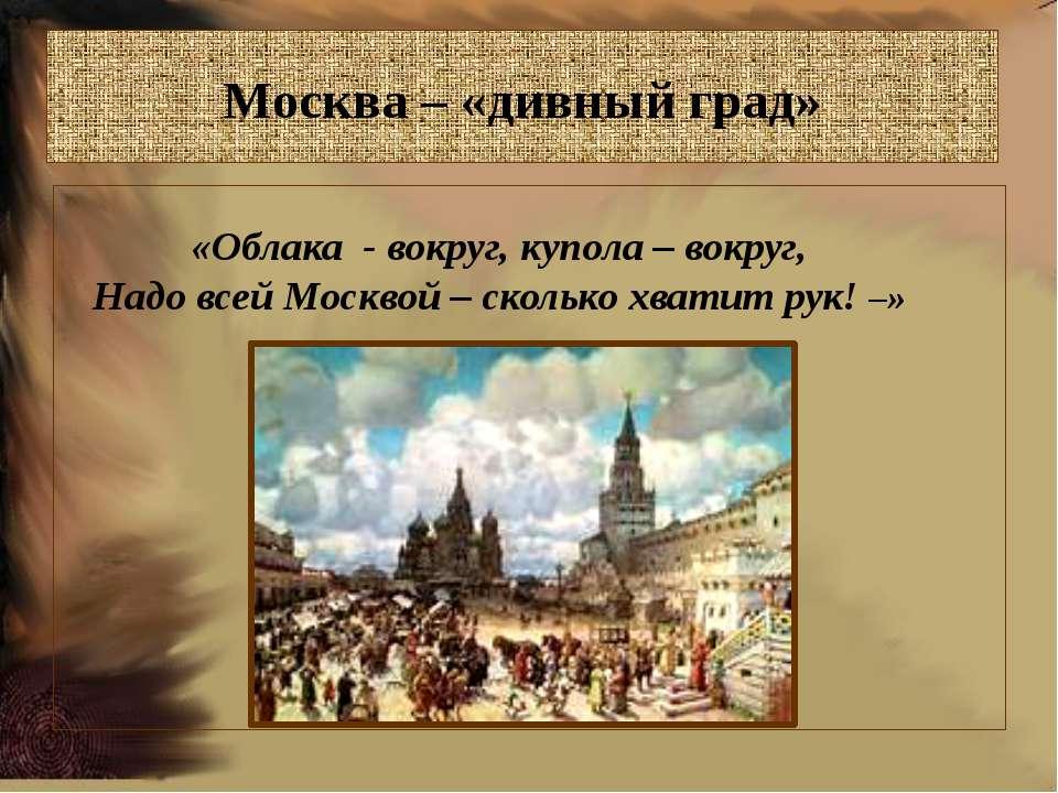 Москва – «дивный град» «Облака - вокруг, купола – вокруг, Надо всей Москвой –...