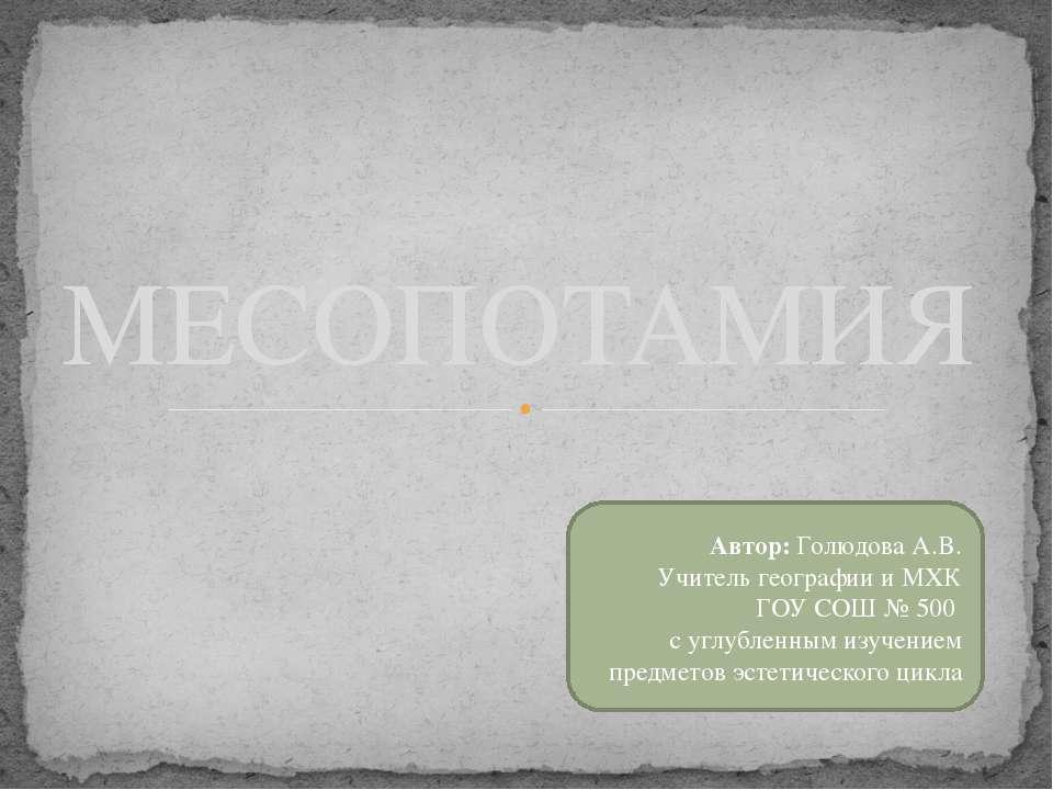 МЕСОПОТАМИЯ Автор: Голюдова А.В. Учитель географии и МХК ГОУ СОШ № 500 с углу...