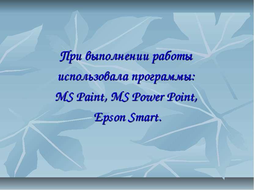 При выполнении работы использовала программы: MS Paint, MS Power Point, Epson...