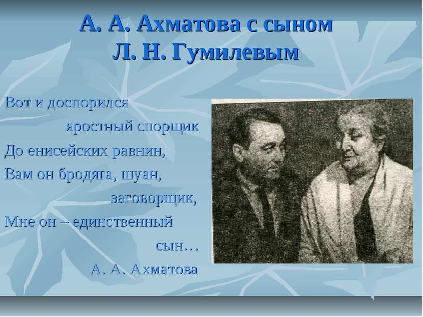 А. А. Ахматова с сыном Л. Н. Гумилевым Вот и доспорился яростный спорщик До е...
