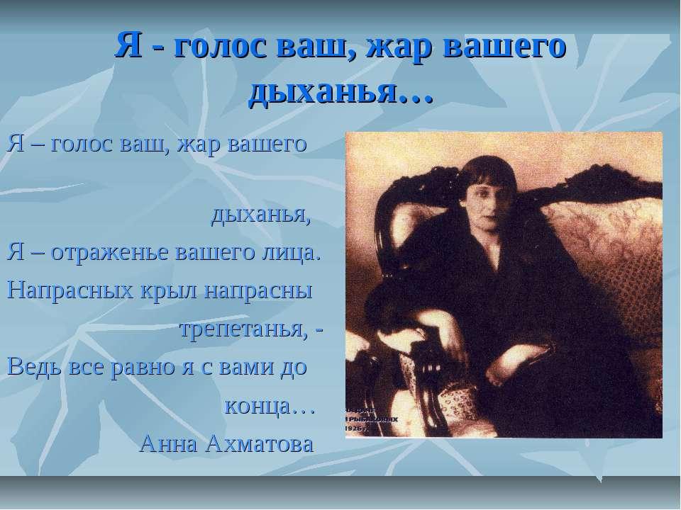 Я - голос ваш, жар вашего дыханья… Я – голос ваш, жар вашего дыханья, Я – отр...