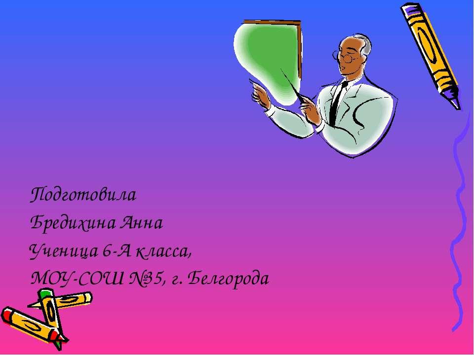 Подготовила Бредихина Анна Ученица 6-А класса, МОУ-СОШ №35, г. Белгорода
