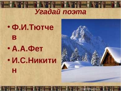 Угадай поэта Ф.И.Тютчев А.А.Фет И.С.Никитин