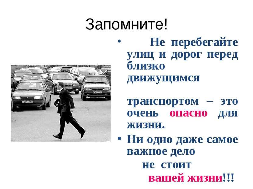 Запомните! Не перебегайте улиц и дорог перед близко движущимся транспортом – ...