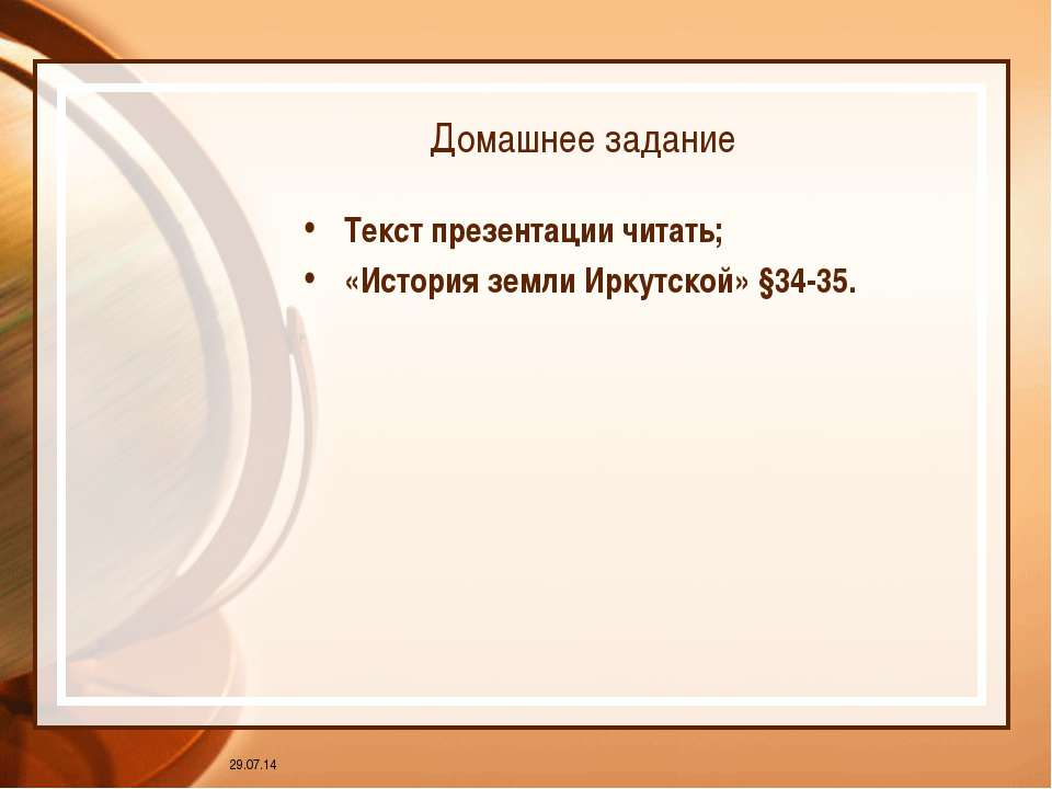 * Домашнее задание Текст презентации читать; «История земли Иркутской» §34-35.