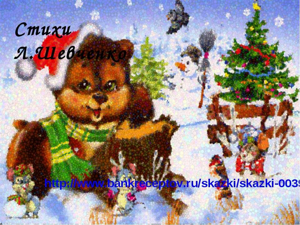 http://www.bankreceptov.ru/skazki/skazki-0039.shtml Стихи Л.Шeвчeнкo