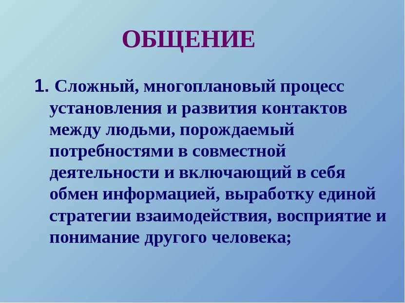 ОБЩЕНИЕ 1. Сложный, многоплановый процесс установления и развития контактов м...