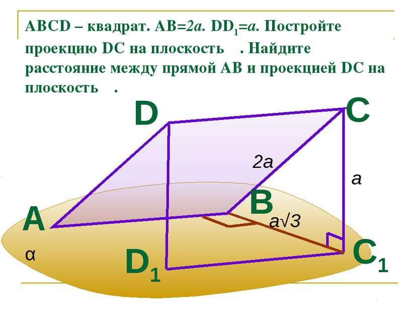 ABCD – квадрат. АВ=2а. DD1=a. Постройте проекцию DC на плоскость α. Найдите р...