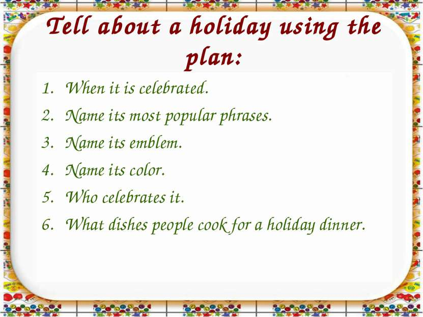 Tell about a holiday using the plan: When it is celebrated. Name its most pop...