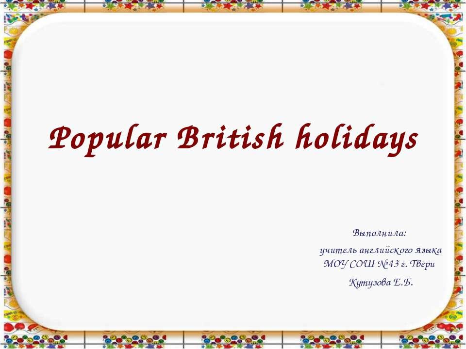Popular British holidays Выполнила: учитель английского языка МОУ СОШ № 43 г....