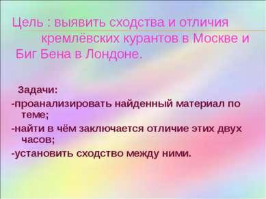 Цель : выявить сходства и отличия кремлёвских курантов в Москве и Биг Бена в ...