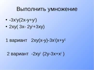 Выполнить умножение -3х2у(2х-у+у2) 2ху( 3х- 2у2+3ху) 1 вариант 2ху(х-у)-3х2(х...