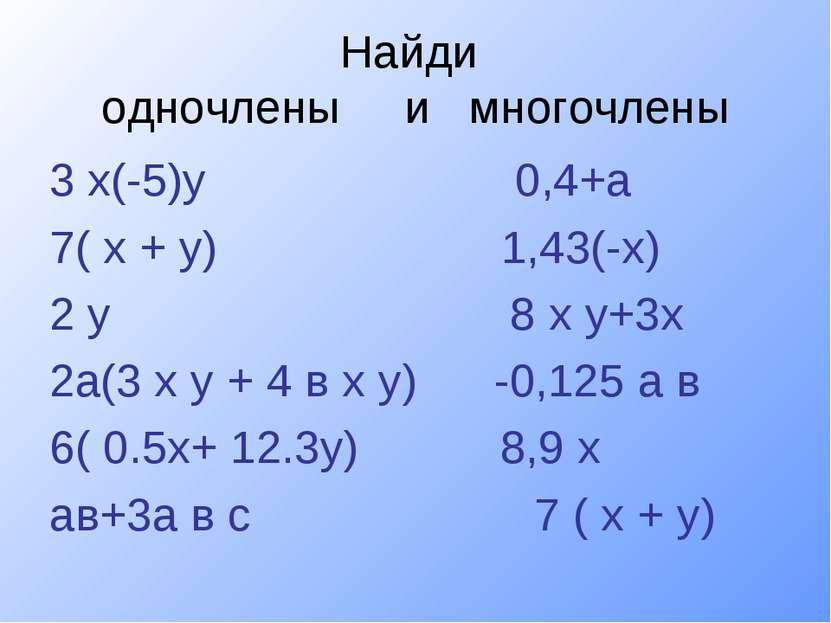 Найди одночлены и многочлены 3 х(-5)у 0,4+а 7( х + у) 1,43(-х) 2 у 8 х у+3х 2...