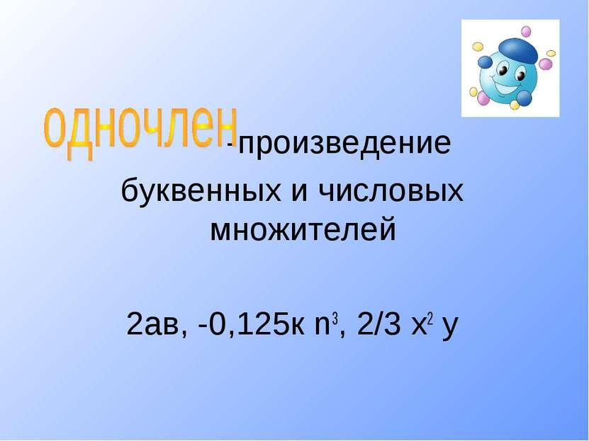 -произведение буквенных и числовых множителей 2ав, -0,125к n3, 2/3 х2 у