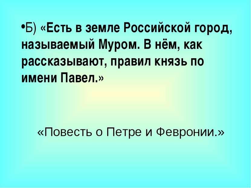 Б) «Есть в земле Российской город, называемый Муром. В нём, как рассказывают,...