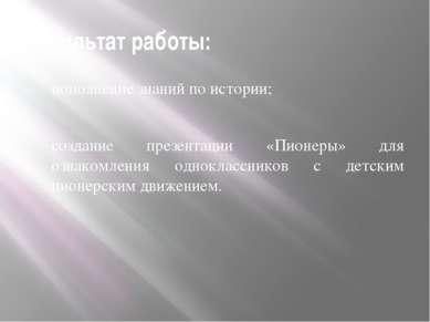 Результат работы: пополнение знаний по истории; создание презентации «Пионеры...