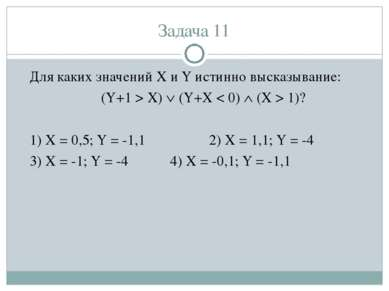 Задача 11 Для каких значений X и Y истинно высказывание: (Y+1 > X) (Y+X < 0) ...