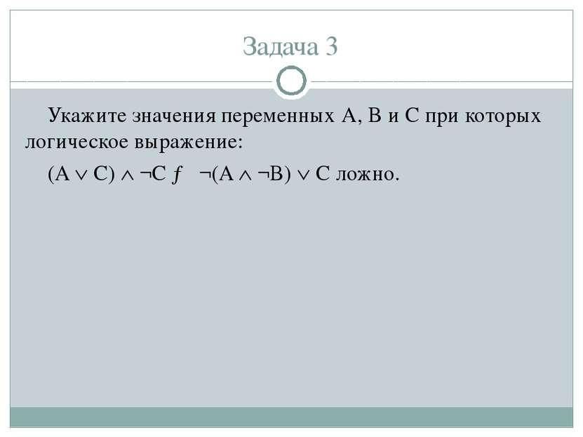 Задача 3 Укажите значения переменных A, B и С при которых логическое выражени...