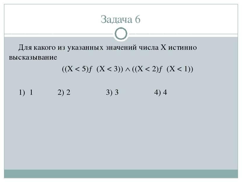 Задача 6 Для какого из указанных значений числа X истинно высказывание ((X < ...