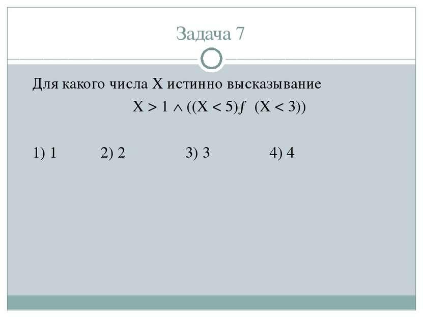 Задача 7 Для какого числа X истинно высказывание X > 1 ((X < 5)→(X < 3)) 1) 1...