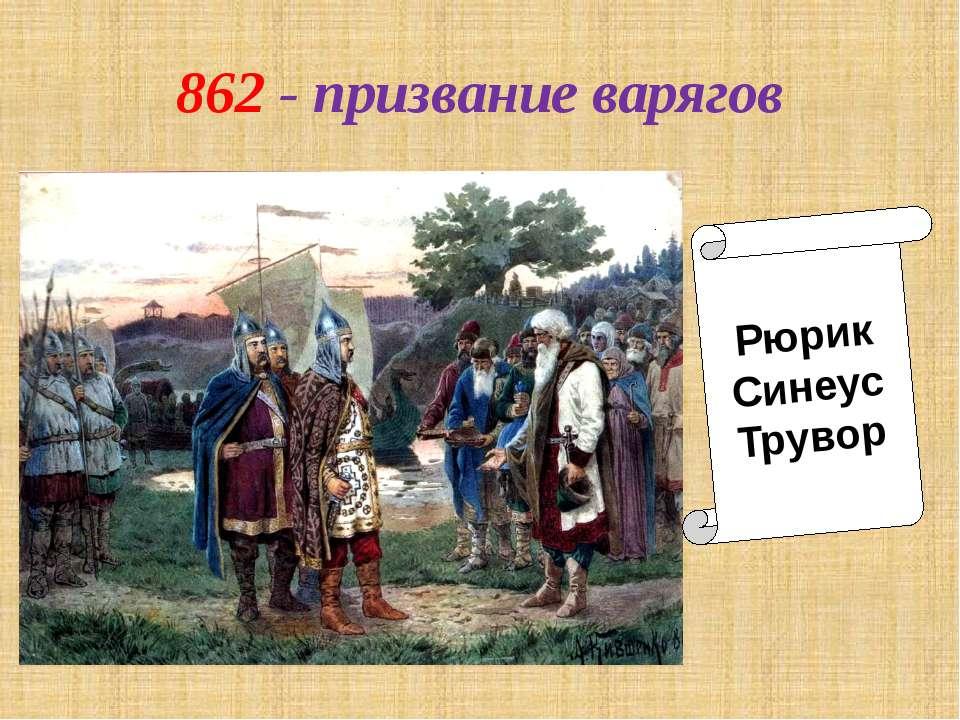 862 - призвание варягов Рюрик Синеус Трувор Рюрик Синеус Трувор