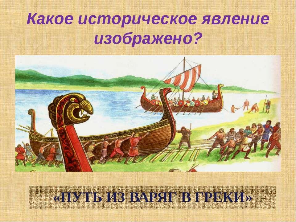 Какое историческое явление изображено? «ПУТЬ ИЗ ВАРЯГ В ГРЕКИ»