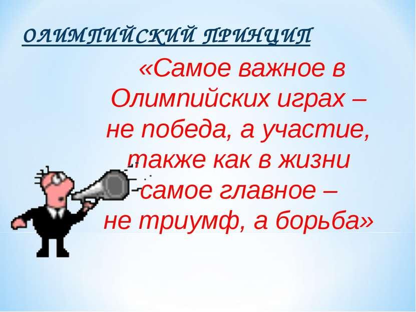 ОЛИМПИЙСКИЙ ПРИНЦИП «Самое важное в Олимпийских играх – не победа, а участие,...