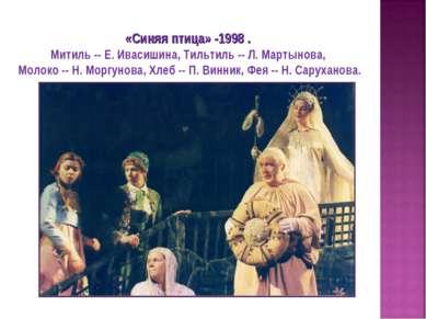 «Синяя птица» -1998 . Митиль -- Е. Ивасишина, Тильтиль -- Л. Мартынова, Молок...