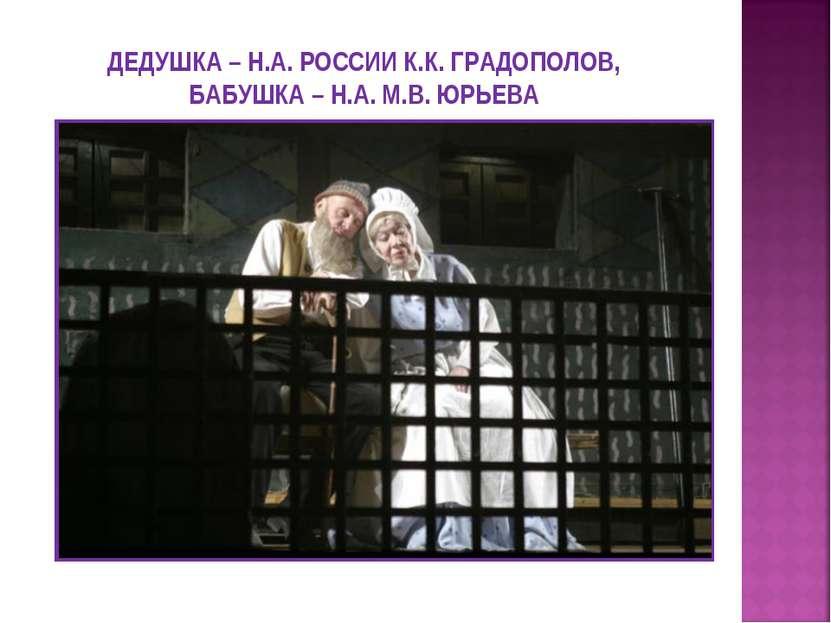 ДЕДУШКА – Н.А. РОССИИ К.К. ГРАДОПОЛОВ, БАБУШКА – Н.А. М.В. ЮРЬЕВА