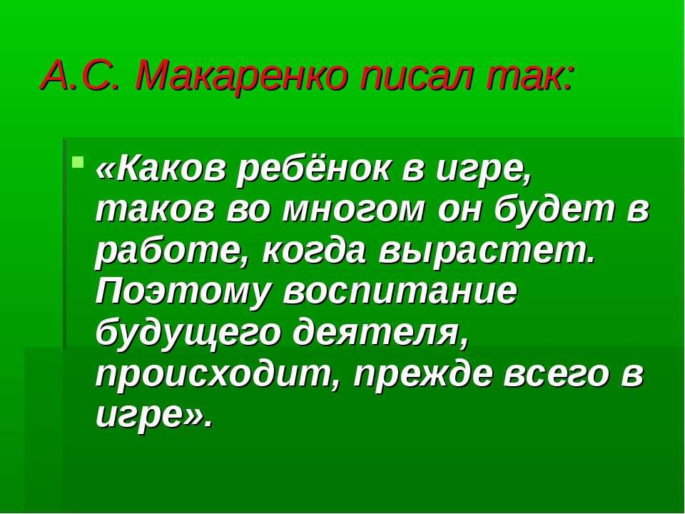 А.С. Макаренко писал так: «Каков ребёнок в игре, таков во многом он будет в р...