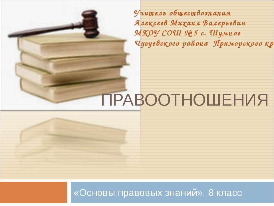 ПРАВООТНОШЕНИЯ «Основы правовых знаний», 8 класс Учитель обществознания Алекс...