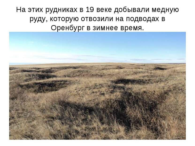 На этих рудниках в 19 веке добывали медную руду, которую отвозили на подводах...