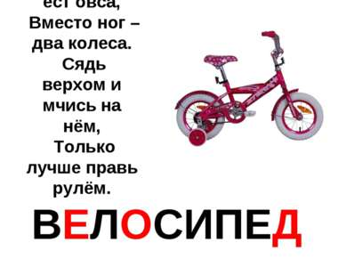 Этот конь не ест овса, Вместо ног – два колеса. Сядь верхом и мчись на нём, Т...