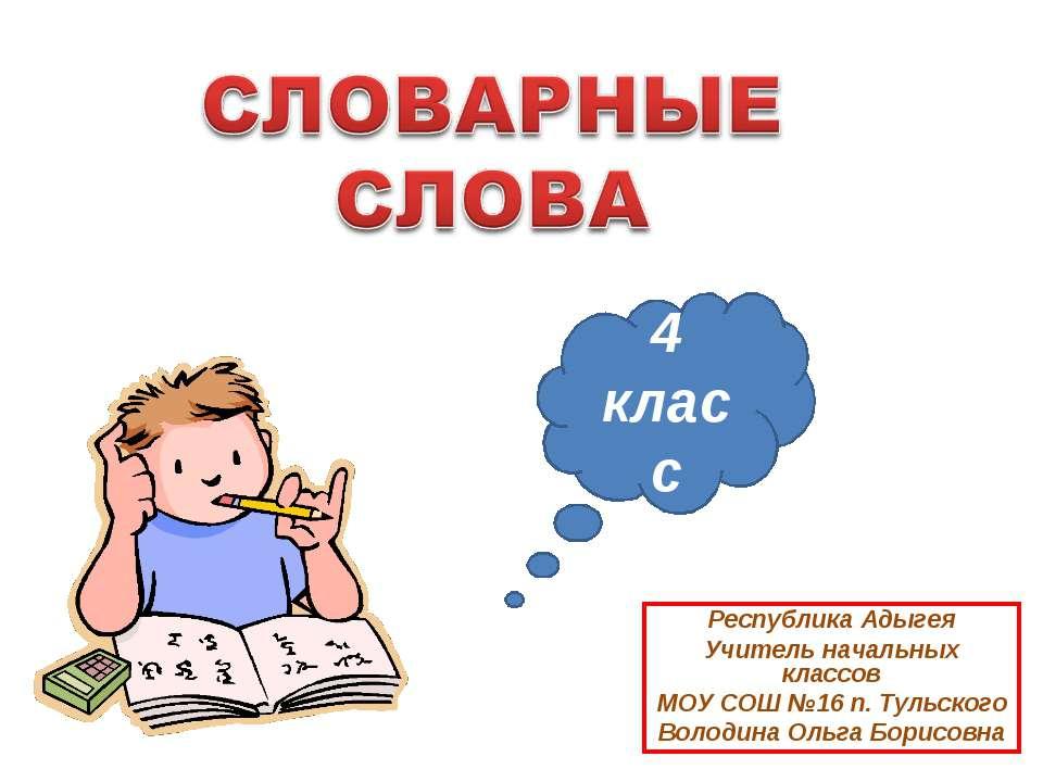 4 класс Республика Адыгея Учитель начальных классов МОУ СОШ №16 п. Тульского ...