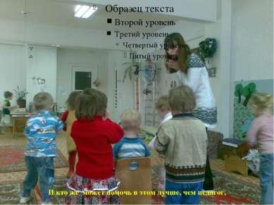 И кто же может помочь в этом лучше, чем педагог,