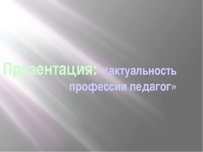 Презентация: «актуальность профессии педагог»