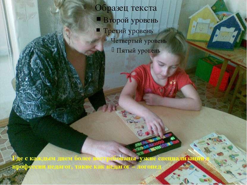 Где с каждым днем более востребованы узкие специализации в профессии педагог,...