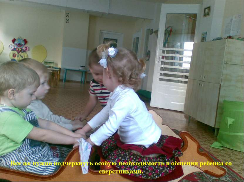 Все же нужно подчеркнуть особую необходимость в общении ребенка со сверстниками.