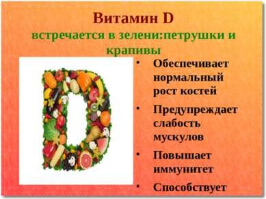 Витамин D встречается в зелени:петрушки и крапивы Обеспечивает нормальный рос...