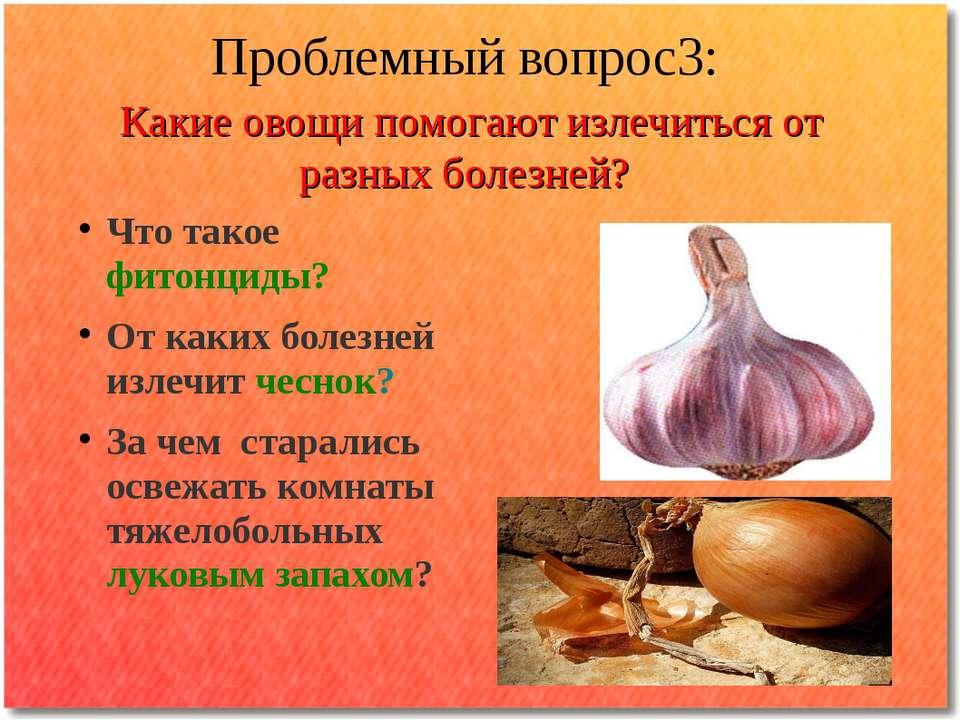 Проблемный вопрос3: Какие овощи помогают излечиться от разных болезней? Что т...