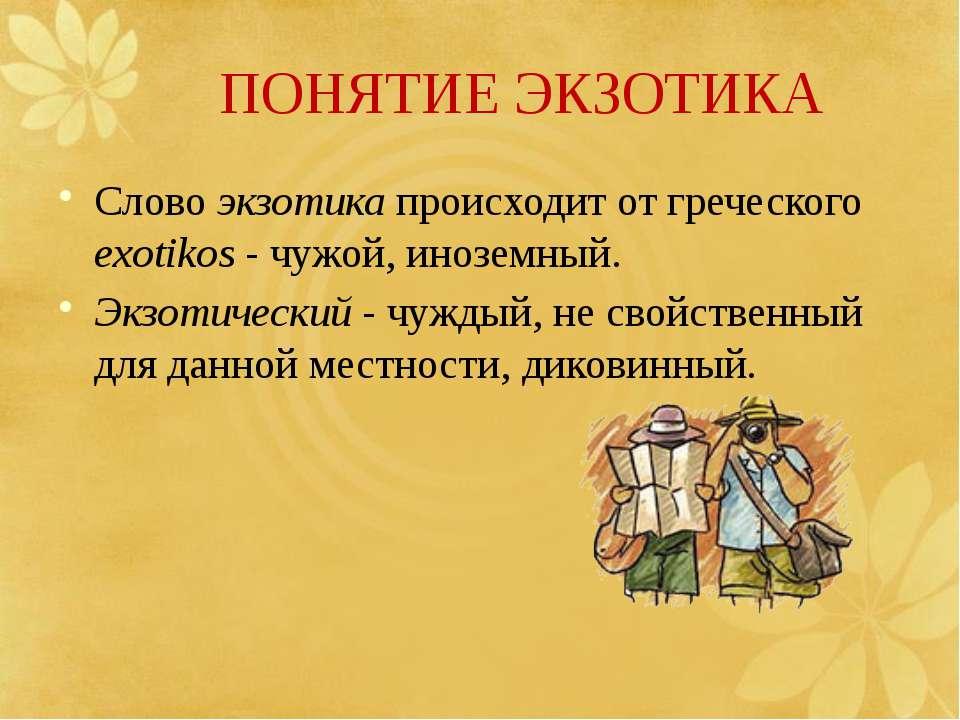 ПОНЯТИЕ ЭКЗОТИКА Слово экзотика происходит от греческого exotikos - чужой, ин...