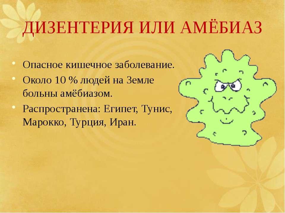 ДИЗЕНТЕРИЯ ИЛИ АМЁБИАЗ Опасное кишечное заболевание. Около 10 % людей на Земл...
