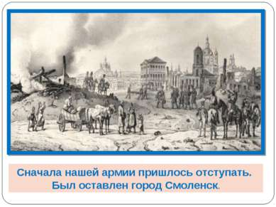 Сначала нашей армии пришлось отступать. Был оставлен город Смоленск.