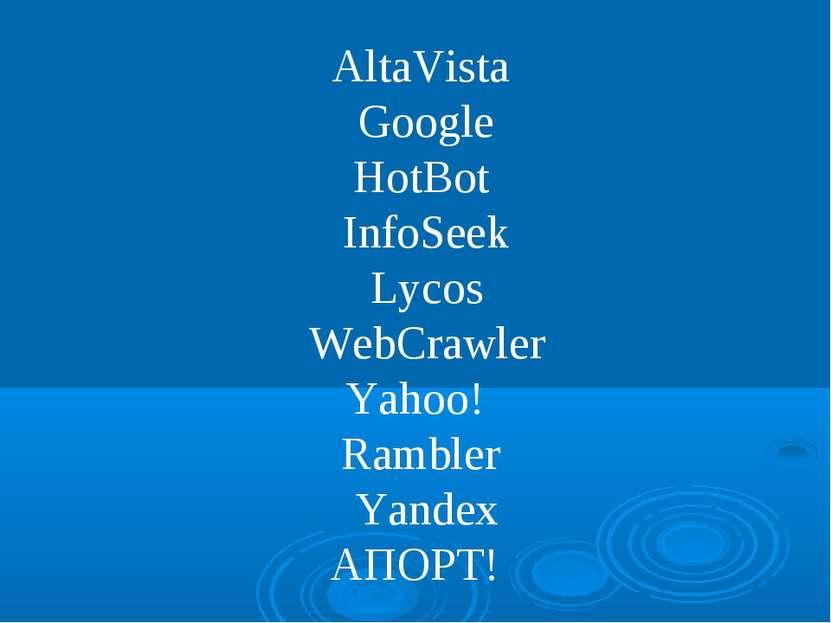 AltaVista Google HotBot InfoSeek Lycos WebCrawler Yahoo! Rambler Yandex АПОРТ!
