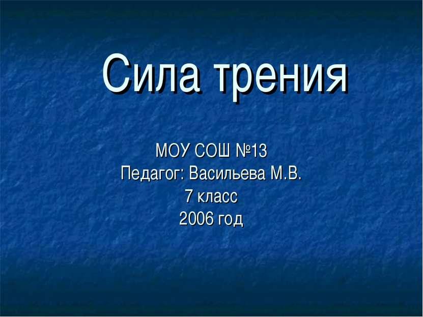 МОУ СОШ №13 Педагог: Васильева М.В. 7 класс 2006 год Сила трения